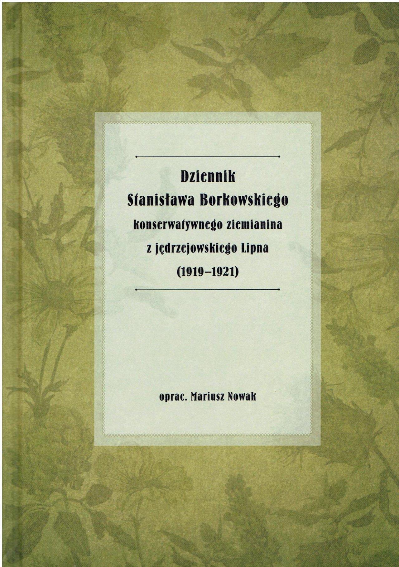Dziennik Stanisława Borkowskiego konserwatywnego ziemianina  z jędrzejowskiego Lipna (191901921) Borkowski  Stanisław